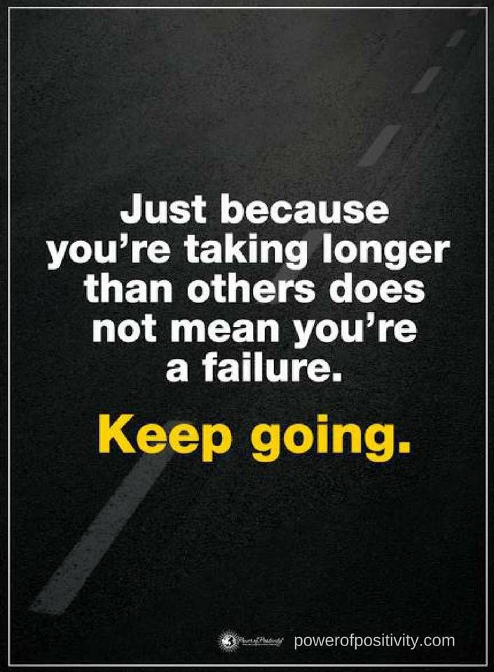 Quotes Just because you are taking longer than others does not mean you are a failure. Keep going.
