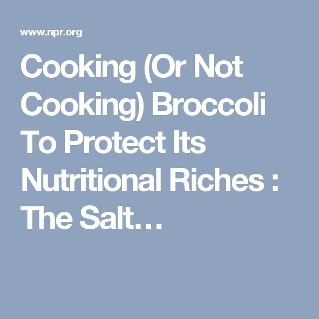 Cooking (Or Not Cooking) Broccoli To Protect Its Nutritional Riches : The Salt…