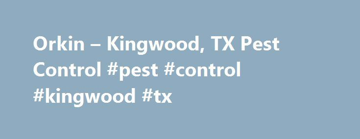 Orkin – Kingwood, TX Pest Control #pest #control #kingwood #tx http://new-york.remmont.com/orkin-kingwood-tx-pest-control-pest-control-kingwood-tx/  # GET YOUR FREE ESTIMATE 713-581-1013 LOCAL ORKIN BRANCH FOR KINGWOOD, TX Kingwood Home Pest Control COMMON PESTS IN KINGWOOD, TX WHY KINGWOOD? Area Conditions that Support This Critical Pest There are many types of pests in America, but there is one that is more destructive than any other: The Formosan Termite. There have been reports of…