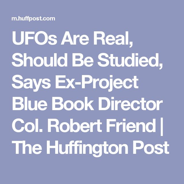 UFOs Are Real, Should Be Studied, Says Ex-Project Blue Book Director Col. Robert Friend | The Huffington Post
