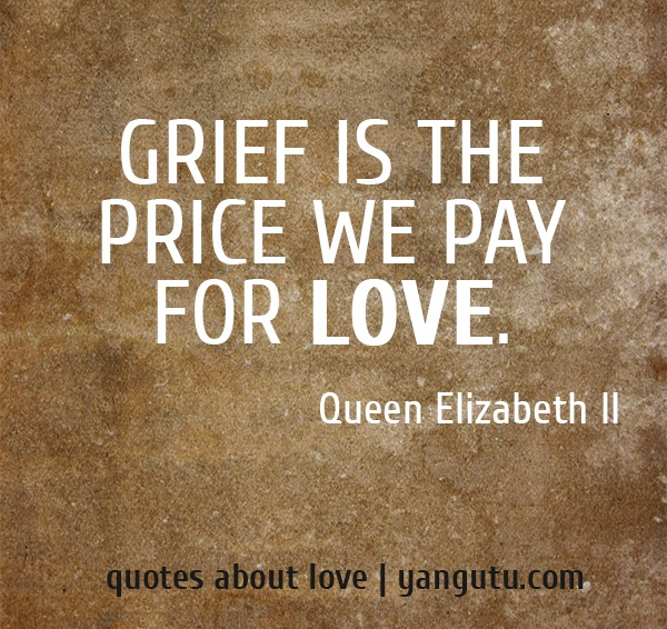 Grief is the price we pay for love, ~ Queen Elizabeth II <3 Quotes about love #quotes, #love, #sayings, https://apps.facebook.com/yangutu