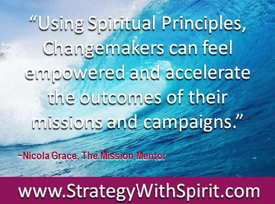 """""""Using Spiritual Principles, Changemakers can feel empowered and accelerate the outcomes of their missions and campaigns."""""""