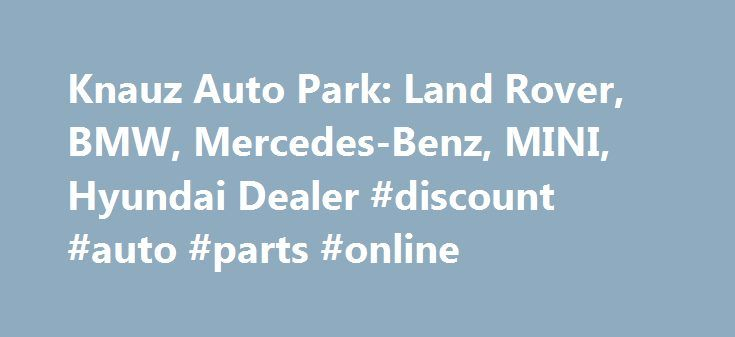 Knauz Auto Park: Land Rover, BMW, Mercedes-Benz, MINI, Hyundai Dealer #discount #auto #parts #online http://sweden.remmont.com/knauz-auto-park-land-rover-bmw-mercedes-benz-mini-hyundai-dealer-discount-auto-parts-online/  #auto park # Body Style Parts Center Learn More World-class vehicles, customers, and service. With factory trained technicians using the most up-to-date product knowledge and technology – and Genuine Parts designed to fit your vehicle perfectly – you can be sure you´re…