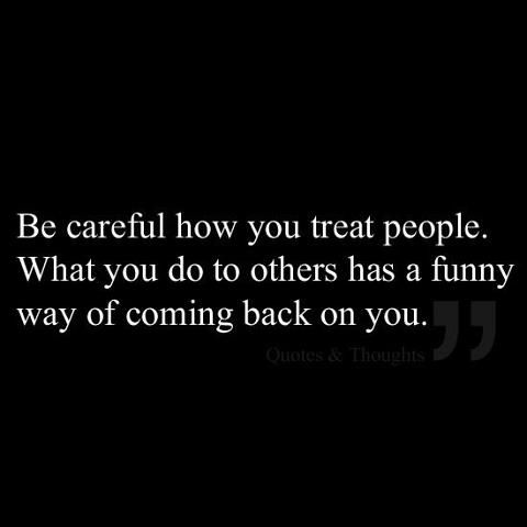 Be careful how you treat people...What you do to others has a funny way of coming back on you.