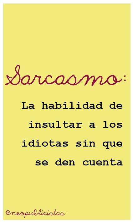 Sarcasmo: La habilidad de insultar a los idiotas sin que se den cuenta. #DiccionarioNeopublicista
