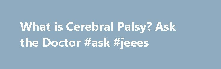 What is Cerebral Palsy? Ask the Doctor #ask #jeees http://ask.nef2.com/2017/05/01/what-is-cerebral-palsy-ask-the-doctor-ask-jeees/  #ask the doctor for free # Ask the Doctor BlogAbout Cerebral Palsy What is Cerebral Palsy? What is the definition of Cerebral Palsy? It is a term used to define a group of chronic conditions affecting body movements and muscle coordination. Cerebral Palsy is caused by damage to one or more specific areas of the brain, usually occurring during fetal development…