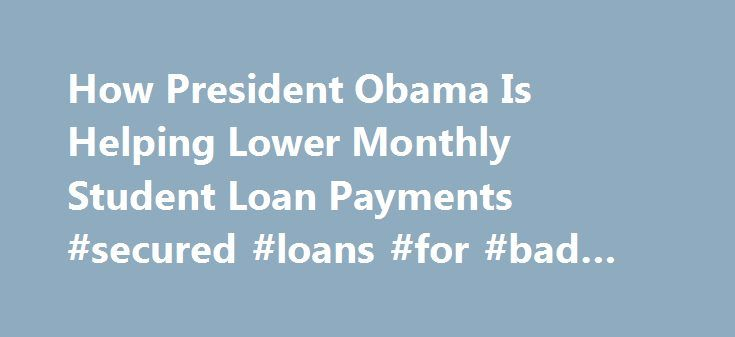 How President Obama Is Helping Lower Monthly Student Loan Payments #secured #loans #for #bad #credit http://loan-credit.nef2.com/how-president-obama-is-helping-lower-monthly-student-loan-payments-secured-loans-for-bad-credit/  #student loan payments # How President Obama Is Helping Lower Monthly Student Loan Payments President Obama has made historic investments in making college more affordable for millions of students. But many people who took out loans to pay for their education are…