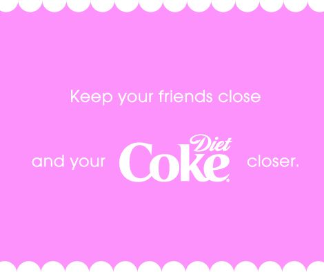 A little 'diet COKE' mantra we live by!