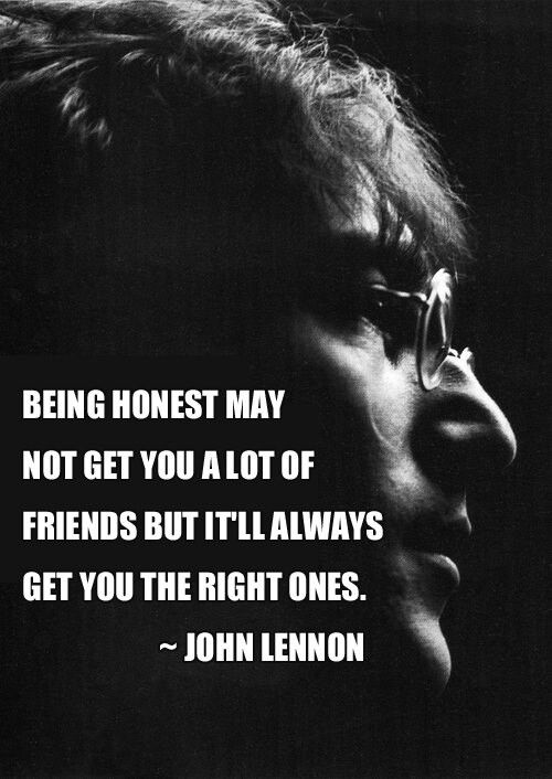 Being honest may not get you a lot of friends, but it'll always get you the right ones. ~ John Lennon