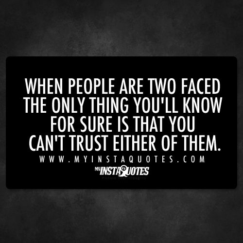 When people are two faced, the only thing you'll know for sure is that you can't trust either of them.