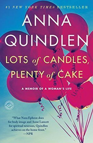 Lots of Candles, Plenty of Cake: A Memoir of a Woman's Life- This memoir was a #1 New York Times bestseller when it was published in 2012. In it, Quindlen uses her own past, present, and future as fodder to examine marriage, friendship, parenting, body image, work, growing older, and more in her signature graceful style. Humorous and wise.