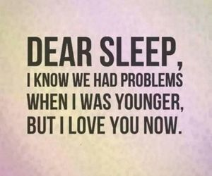 Dear Sleep, I Know We Had Problems When I Was Younger, But I Love You Now