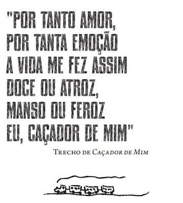 """""""Por tanto amor, por tanta emoção a vida me fez assim doce ou atroz, manso ou feroz, eu, caçador de mim."""" -  Milton Nascimento"""