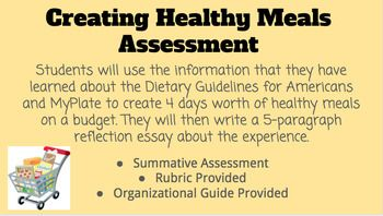 Health and Nutrition Lesson Plan/Assessment/Assignment  Students will use the information that they have learned about the Dietary Guidelines for Americans and MyPlate to create 4 days worth of healthy meals on a budget. They will then write a 5-paragraph reflection essay about the experience.-Summative Assessment-Rubrics-Organizational Guide
