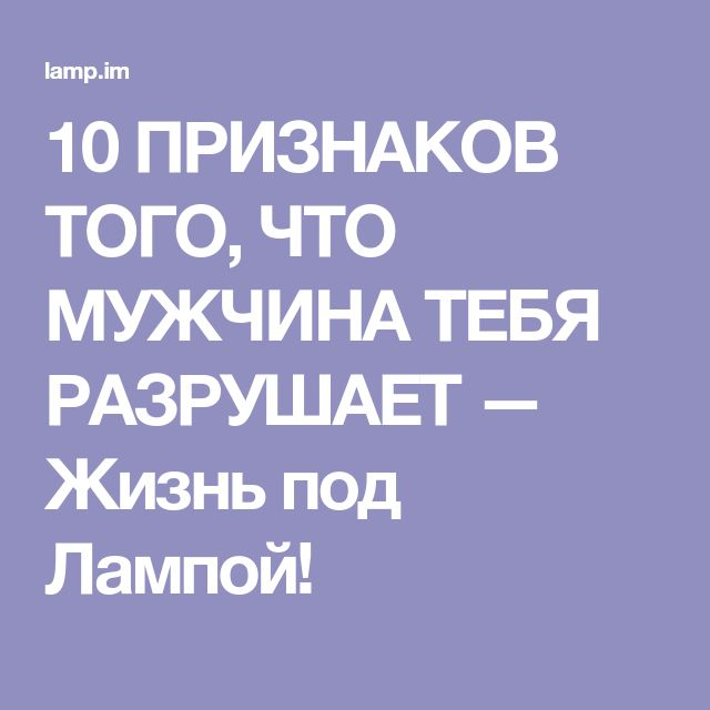 10 ПРИЗНАКОВ ТОГО, ЧТО МУЖЧИНА ТЕБЯ РАЗРУШАЕТ — Жизнь под Лампой!