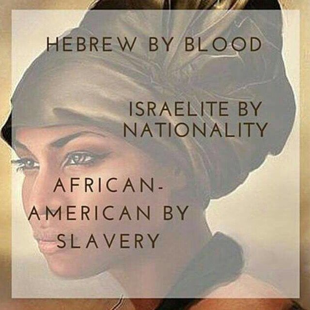 Hebrew by blood, Israelite by nationality, African American by slavery!!