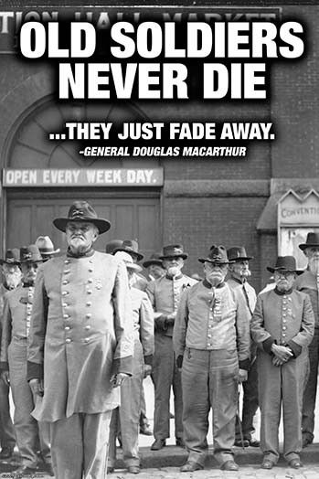 Old Soldiers Never Die, they just fade away. Gen. Douglas MacArthur
