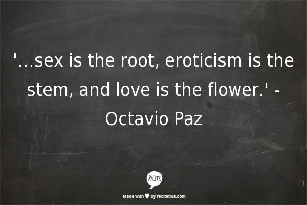 '…sex is the root, eroticism is the stem, and love is the flower.' - Octavio Paz