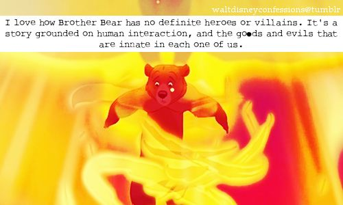 """I love how Brother Bear has no definite heroes or villains. It's a story grounded on human interaction, and the goods and evils that are innate in each one of us."""
