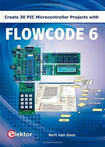 Flowcode 6 : create 30 PIC microcontroller projects / Bert van Dam