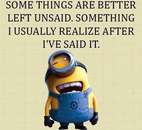 Some things are better left unsaid.  Something I usually realize after I've said it. - minion