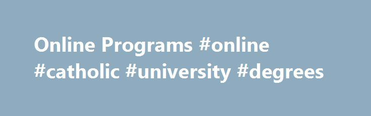Online Programs #online #catholic #university #degrees http://jamaica.remmont.com/online-programs-online-catholic-university-degrees/  # Online Programs The Catholic University of America Online Catholic University offers select programs online to benefit those who desire the convenience of online education from a traditional and respected institution. The University s online programs offer practical, applications-oriented curricula, designed to help students move forward in their…