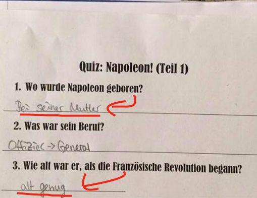 Frage: Wo wurde Napoleon geboren? Antwort: Bei seiner Mutter!