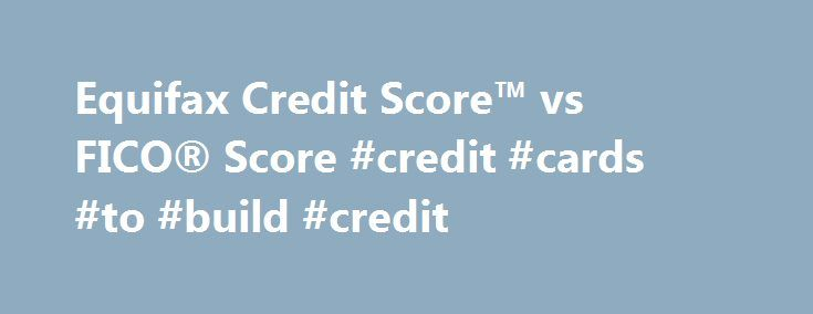 Equifax Credit Score™ vs FICO® Score #credit #cards #to #build #credit http://japan.remmont.com/equifax-credit-score-vs-fico-score-credit-cards-to-build-credit/  #check my credit score free # Equifax Credit Score™ vs FICO® Score What is the difference between the Equifax Credit Score™ and the FICO® Score? Both the Equifax Credit Score and the FICO Score are general-purpose score models used to predict credit risk. The Equifax Credit Score is a proprietary model created by Equifax. The FICO…