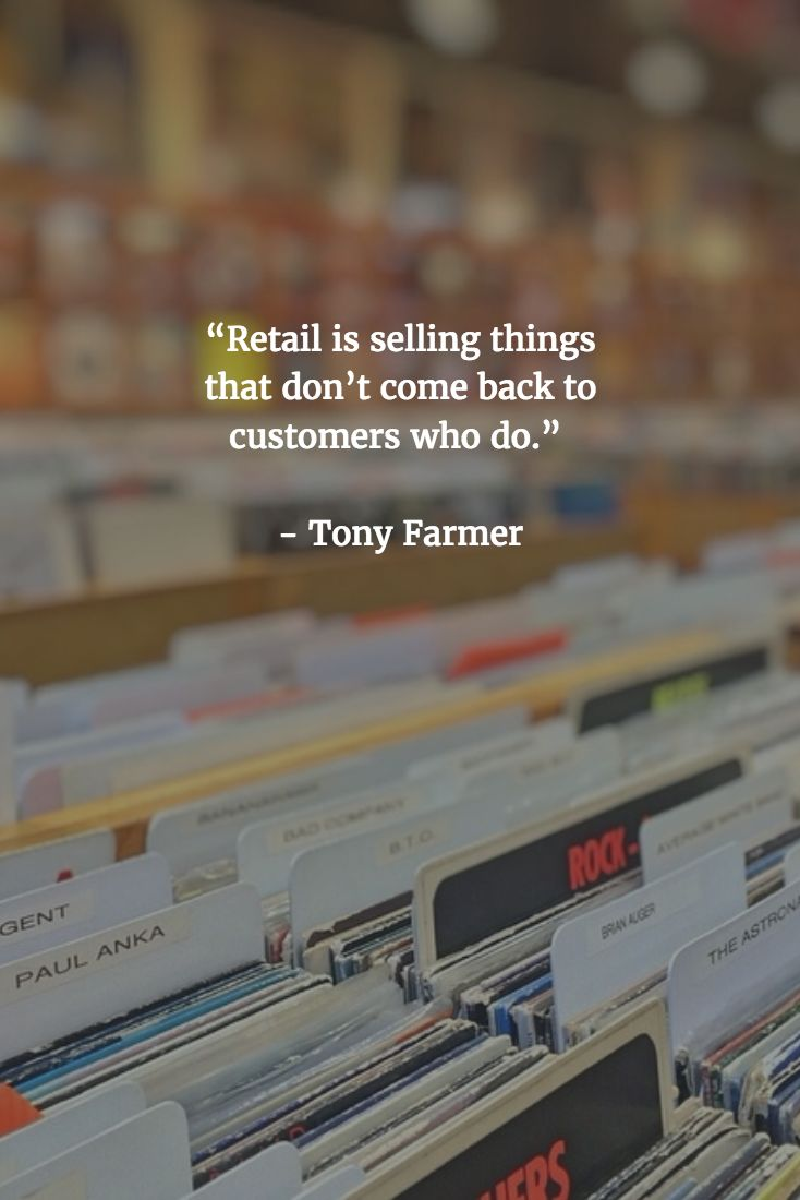 """[QUOTE] : """"Retail is selling things that don't come back to customers who do."""" - Tony Farmer"""