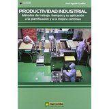 Productividad industrial : métodos de trabajo, tiempos y su aplicación a la planificación y a la mejora continua / José Agustín Cruelles Barcelona : Marcombo, 2013