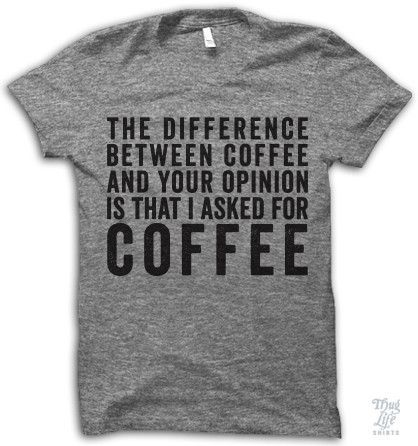The difference between coffee and your opinion is that I asked for coffee!