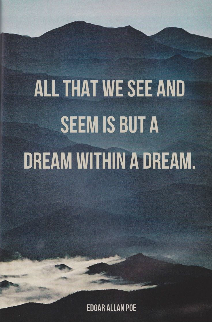 """""""All that we see and seem is but a dream within a dream.""""  ― Edgar Allan Poe"""