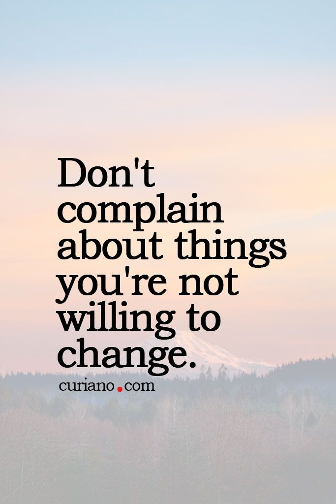 Don't complain unless you're willing to change.