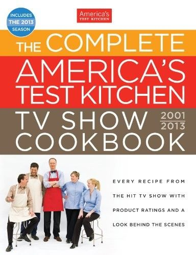 The Complete Americas Test Kitchen TV Show Cookbook, 2001-2013: Every Recipe from the Hit TV Show with Product Ratings and a Look Behind the Scenes