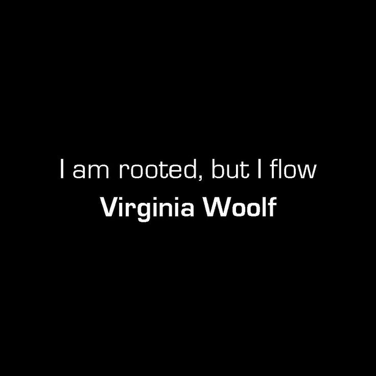 """I feel a thousand capacities spring up in me. I am arch, gay, languid, melancholy by turns. I am rooted, but I flow."" -Virginia Woolf, The Waves"