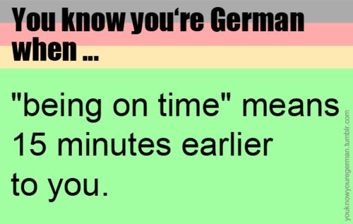 Well... This must be the German part of me poking it's he's out. I have to be early for everything!