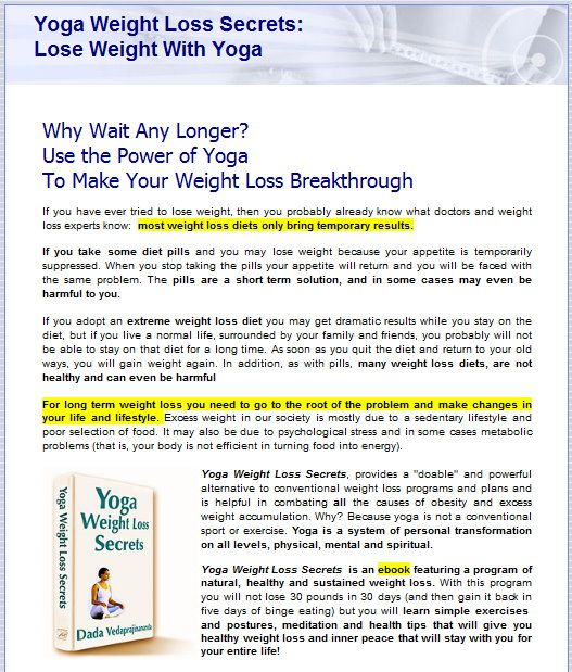 Yoga Weight Loss Secrets by Dada Vedaprajinananda is a powerful alternative to other conventional weight loss programs and also it is helpful in eliminating all other causes of obesity and excess fat accumulation. This weight loss program is very much 'doable'.