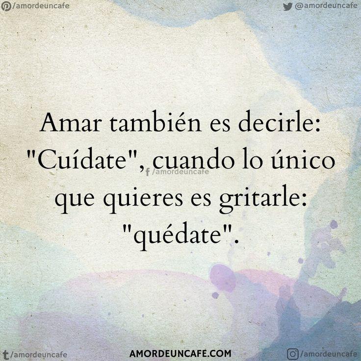 """Amar también es decirle: """"Cuídate"""", cuando lo único que quieres es gritarle: """"quédate""""."""