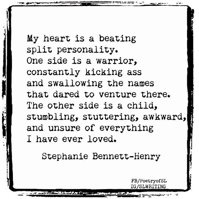 My heart is a beating split personality. One side is a warrior, constantly kicking ass and swallowing the names that dared to venture there. The other side is a child, stumbling, stuttering, awkward, and unsure of everything I have ever loved. #stephaniebennetthenry #poem #poetry #writing #quote