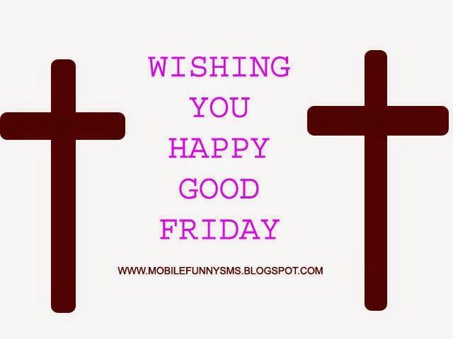 MOBILE FUNNY SMS: GOOD FRIDAY WISHES GOOD FRIDAY 2015, GOOD FRIDAY HISTORY, GOOD FRIDAY IMAGES, GOOD FRIDAY MEANING, GOOD FRIDAY MEANS, GOOD FRIDAY PHOTOS, GOOD FRIDAY PICTURES, GOOD FRIDAY SMS, GOOD FRIDAY WISHES