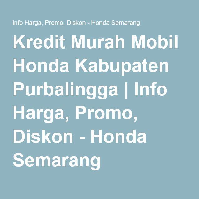 Kredit Murah Mobil Honda Kabupaten Purbalingga   Info Harga, Promo, Diskon - Honda Semarang