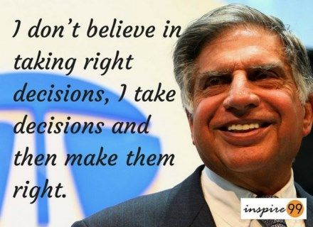 ratan tata - I don't believe in taking right decisions, I take decisions and then make them right.