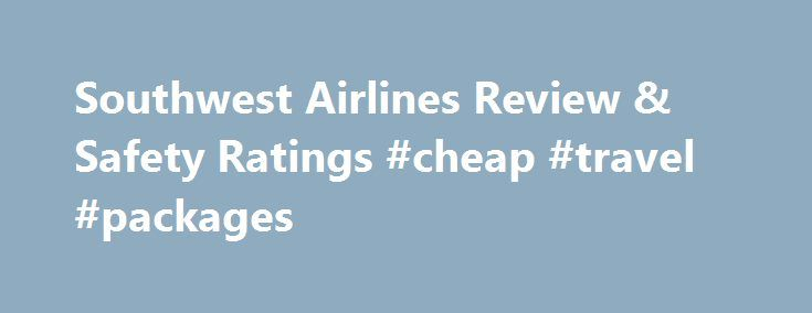 Southwest Airlines Review & Safety Ratings #cheap #travel #packages http://cheap.remmont.com/southwest-airlines-review-safety-ratings-cheap-travel-packages/  #chips ticket airlines # Airline Safety Ratings Passenger Rights* Carrier must verbally offer cash/cheque for Denied Boarding Compensation if the carrier verbally offers a travel voucher as Denied Boarding Compensation to passengers who are involuntarily bumped. Carrier must inform passengers solicited to volunteer for denied boarding…