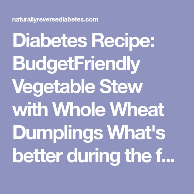 Diabetes Recipe: BudgetFriendly Vegetable Stew with Whole Wheat Dumplings What's better during the fall than a warm, tasty soup? This budget-friendly recipe is