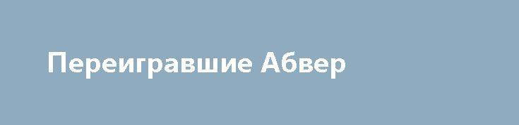 Переигравшие Абвер http://rusdozor.ru/2017/06/30/pereigravshie-abver/  Для введения противника в заблуждение могут потребоваться годы Сущность дезинформации китайский полководец древностиСунь-Цзыописал так:«Война – это путь обмана. Поэтому, если ты и можешь что-нибудь, показывай противнику, будто не можешь; если ты и пользуешься чем-нибудь, показывай ему, будто ты этим не ...