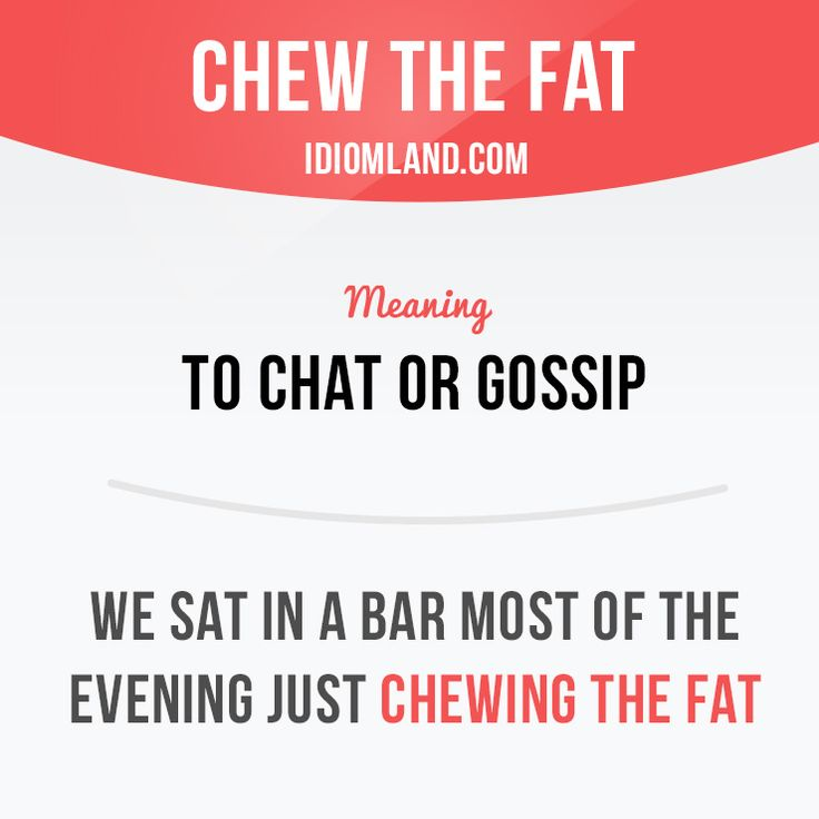 """Chew the fat"" means ""to chat or gossip"". Example: We sat in a bar most of the…"