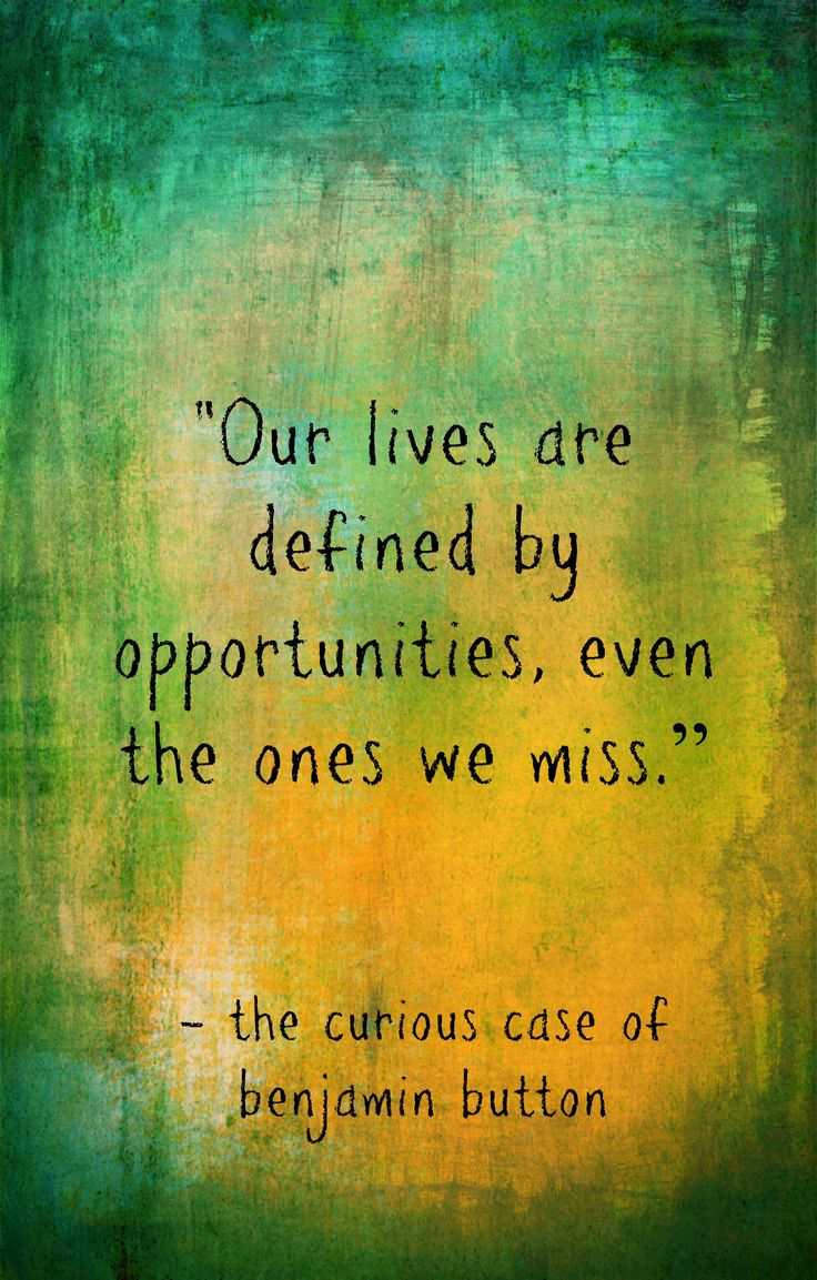 """""""Our lives are defined by opportunities, even the ones we miss."""" - Screenplay, The Curious Case of Benjamin Button"""