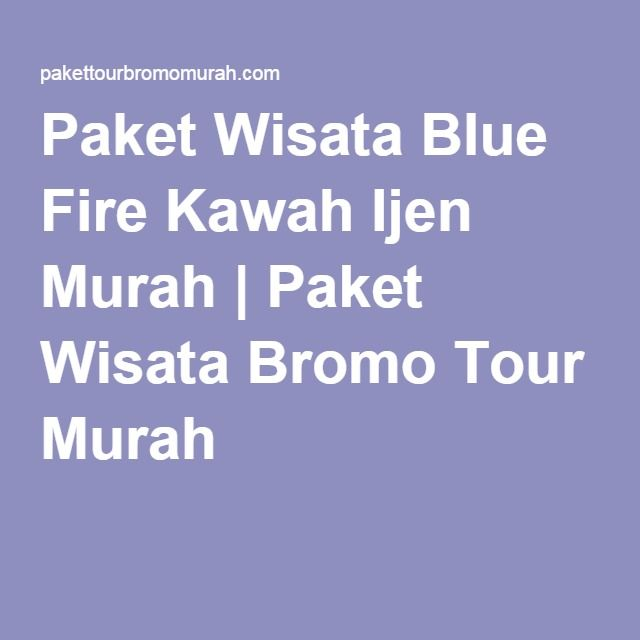 Paket Wisata Blue Fire Kawah Ijen Murah | Paket Wisata Bromo Tour Murah