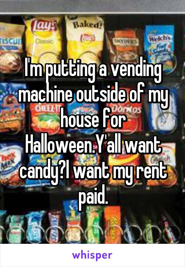 I'm putting a vending machine outside of my house for Halloween.Y'all want candy?I want my rent paid.