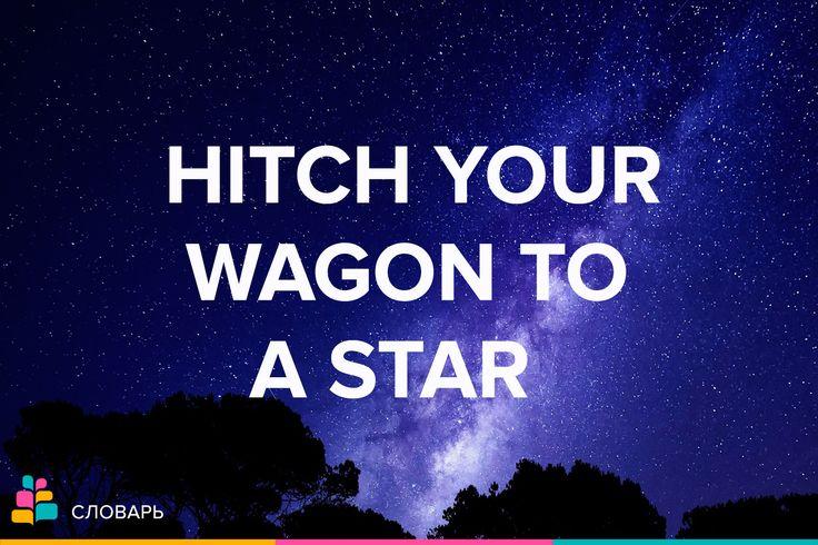 Hitch your wagon to a star  Дословно: Впряги звезду в свою повозку Wagon |ˈwæɡən| — фургон, повозка, тележка Star — звезда, звездный, выдающийся  Значение: Ставь себе высокие цели   Every coach knows he has to hitch his wagon to a star / Каждый тренер знает, что должен ставить себе высокие цели.  #пословица #выражение #английский